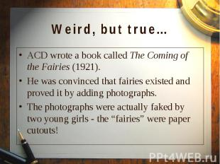 ACD wrote a book called The Coming of the Fairies (1921). ACD wrote a book calle