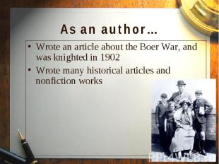 Wrote an article about the Boer War, and was knighted in 1902 Wrote an article a