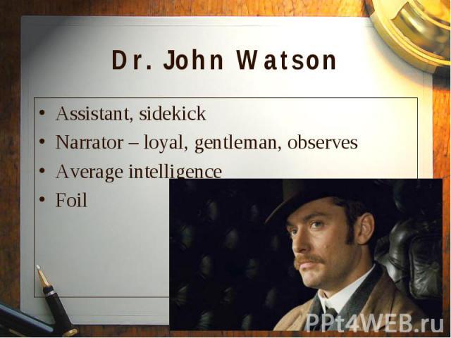 Assistant, sidekick Assistant, sidekick Narrator – loyal, gentleman, observes Average intelligence Foil