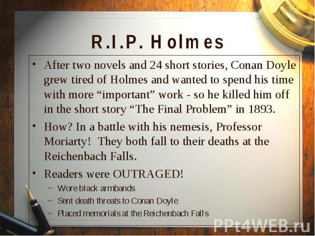"""After two novels and 24 short stories, Conan Doyle grew tired of Holmes and wanted to spend his time with more """"important"""" work - so he killed him off in the short story """"The Final Problem"""" in 1893. After two novels and 24 short stories, Conan Doyle…"""