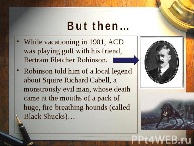 While vacationing in 1901, ACD was playing golf with his friend, Bertram Fletcher Robinson. While vacationing in 1901, ACD was playing golf with his friend, Bertram Fletcher Robinson. Robinson told him of a local legend about Squire Richard Cabell, …