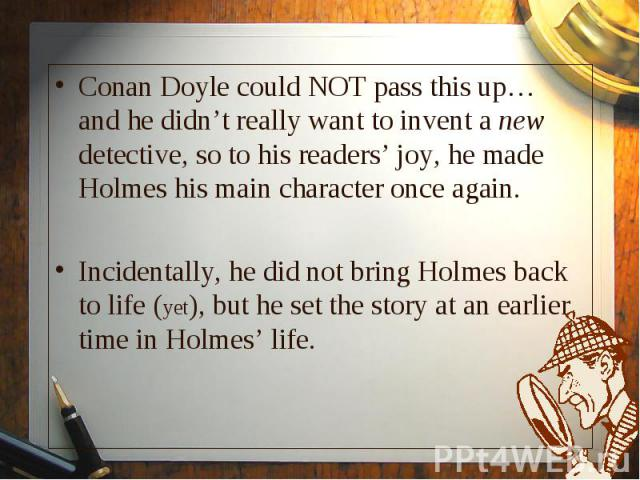Conan Doyle could NOT pass this up… and he didn't really want to invent a new detective, so to his readers' joy, he made Holmes his main character once again. Conan Doyle could NOT pass this up… and he didn't really want to invent a new detective, s…