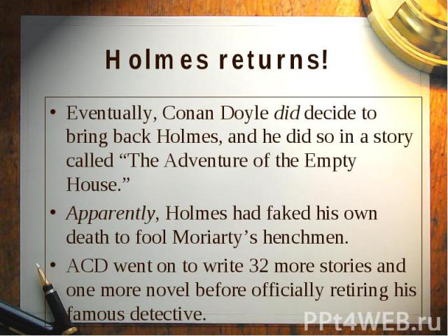 """Eventually, Conan Doyle did decide to bring back Holmes, and he did so in a story called """"The Adventure of the Empty House."""" Eventually, Conan Doyle did decide to bring back Holmes, and he did so in a story called """"The Adventure of the Empty House.""""…"""