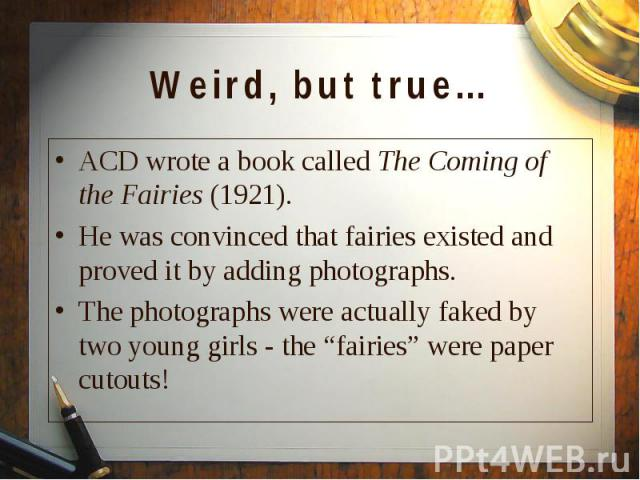 ACD wrote a book called The Coming of the Fairies (1921). ACD wrote a book called The Coming of the Fairies (1921). He was convinced that fairies existed and proved it by adding photographs. The photographs were actually faked by two young girls - t…
