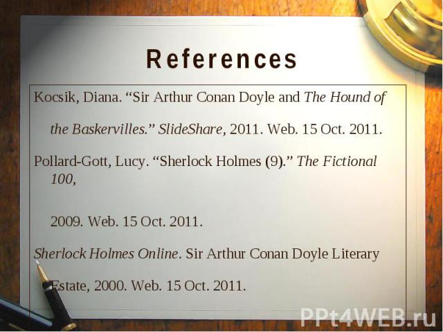 "Kocsik, Diana. ""Sir Arthur Conan Doyle and The Hound of Kocsik, Diana. ""Sir Arthur Conan Doyle and The Hound of the Baskervilles."" SlideShare, 2011. Web. 15 Oct. 2011. Pollard-Gott, Lucy. ""Sherlock Holmes (9)."" The Fictional 100, 2009. Web. 15 Oct. …"