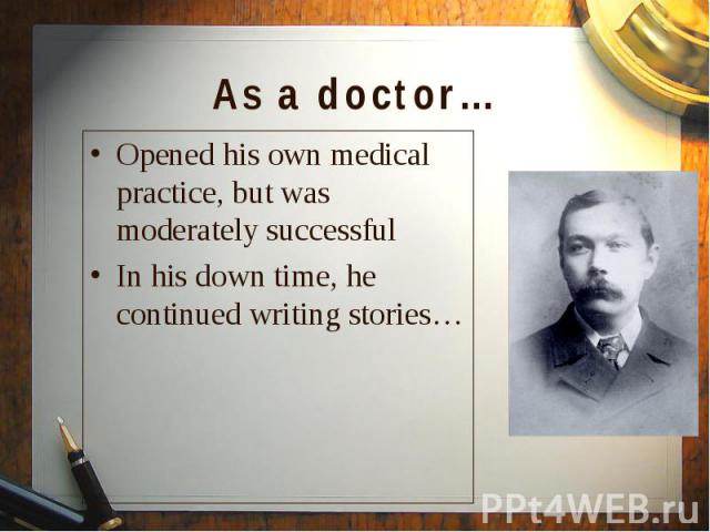 Opened his own medical practice, but was moderately successful Opened his own medical practice, but was moderately successful In his down time, he continued writing stories…