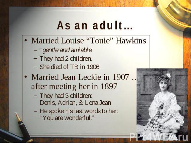 """Married Louise """"Touie"""" Hawkins Married Louise """"Touie"""" Hawkins """"gentle and amiable"""" They had 2 children. She died of TB in 1906. Married Jean Leckie in 1907 … after meeting her in 1897 They had 3 children: Denis, Adrian, & Lena Jean He spoke his …"""