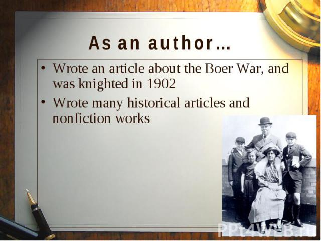 Wrote an article about the Boer War, and was knighted in 1902 Wrote an article about the Boer War, and was knighted in 1902 Wrote many historical articles and nonfiction works
