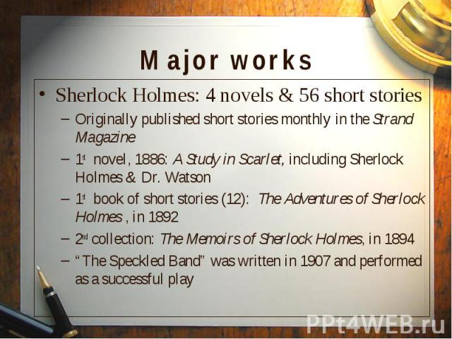 Sherlock Holmes: 4 novels & 56 short stories Sherlock Holmes: 4 novels & 56 short stories Originally published short stories monthly in the Strand Magazine 1st novel, 1886: A Study in Scarlet, including Sherlock Holmes & Dr. Watson 1st b…