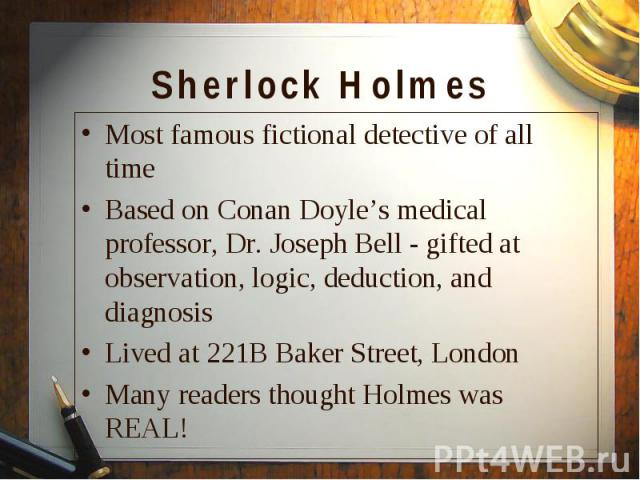 Most famous fictional detective of all time Most famous fictional detective of all time Based on Conan Doyle's medical professor, Dr. Joseph Bell - gifted at observation, logic, deduction, and diagnosis Lived at 221B Baker Street, London Many reader…