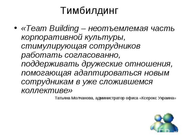 «Team Building – неотъемлемая часть корпоративной культуры, стимулирующая сотрудников работать согласованно, поддерживать дружеские отношения, помогающая адаптироваться новым сотрудникам в уже сложившемся коллективе» «Team Building – неотъемлемая ча…