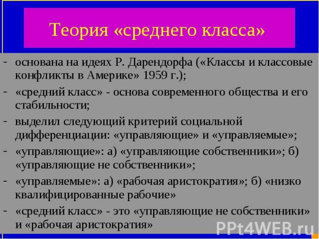 основана на идеях Р. Дарендорфа («Классы и классовые конфликты в Америке» 1959 г.); основана на идеях Р. Дарендорфа («Классы и классовые конфликты в Америке» 1959 г.); «средний класс» - основа современного общества и его стабильности; выделил следую…