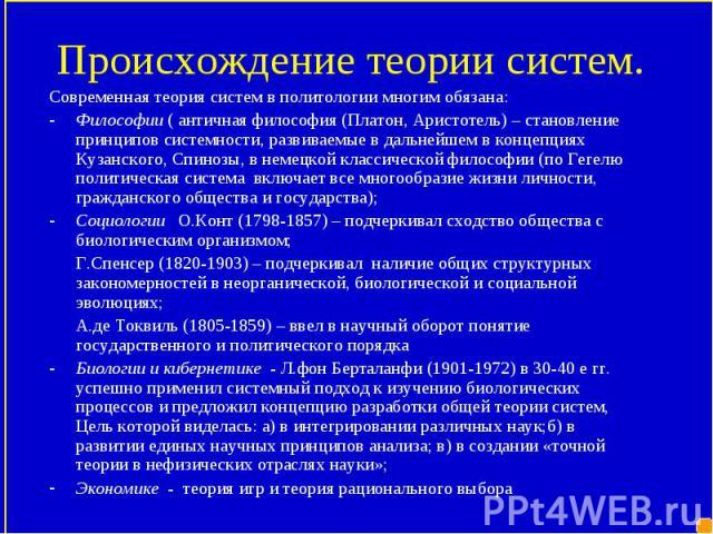 Современная теория систем в политологии многим обязана: Современная теория систем в политологии многим обязана: Философии ( античная философия (Платон, Аристотель) – становление принципов системности, развиваемые в дальнейшем в концепциях Кузанского…