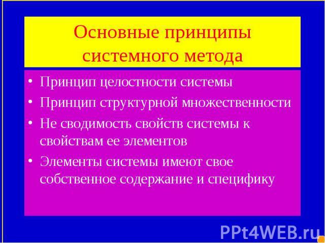 Принцип целостности системы Принцип целостности системы Принцип структурной множественности Не сводимость свойств системы к свойствам ее элементов Элементы системы имеют свое собственное содержание и специфику
