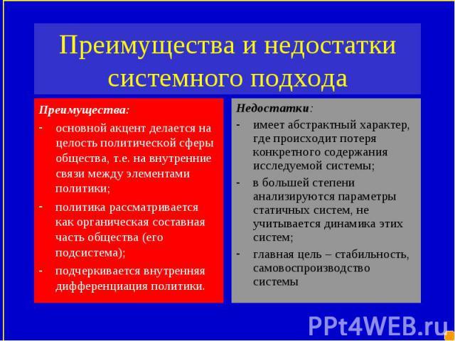 Преимущества: Преимущества: основной акцент делается на целость политической сферы общества, т.е. на внутренние связи между элементами политики; политика рассматривается как органическая составная часть общества (его подсистема); подчеркивается внут…