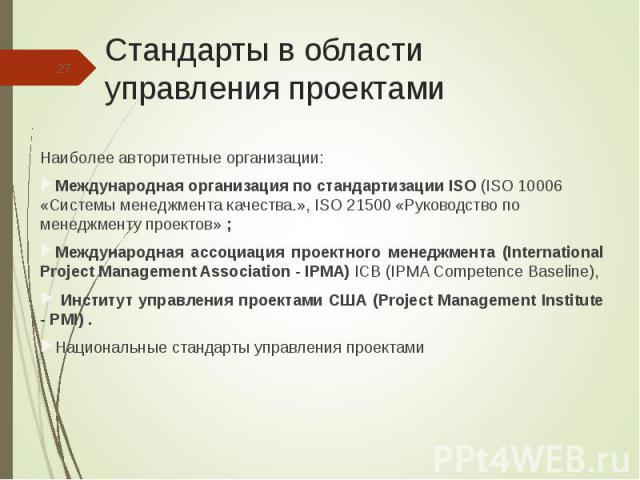 Наиболее авторитетные организации: Наиболее авторитетные организации: Международная организация по стандартизации ISO (ISO 10006 «Системы менеджмента качества.», ISO 21500 «Руководство по менеджменту проектов» ; Международная ассоциация проектного м…