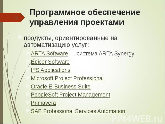 продукты, ориентированные на автоматизацию услуг: продукты, ориентированные на автоматизацию услуг: ARTA Software— система ARTA Synergy Epicor Software IFS Applications Microsoft Project Professional Oracle E-Business Suite PeopleSoft Project …