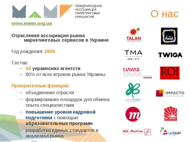 www.mami.org.ua www.mami.org.ua Отраслевая ассоциация рынка маркетинговых сервисов в Украине Год рождения: 2006 Состав: 50 украинских агентств 80% от всех игроков рынка Украины Приоритетные функции: объединение отрасли формирование площадок для обме…