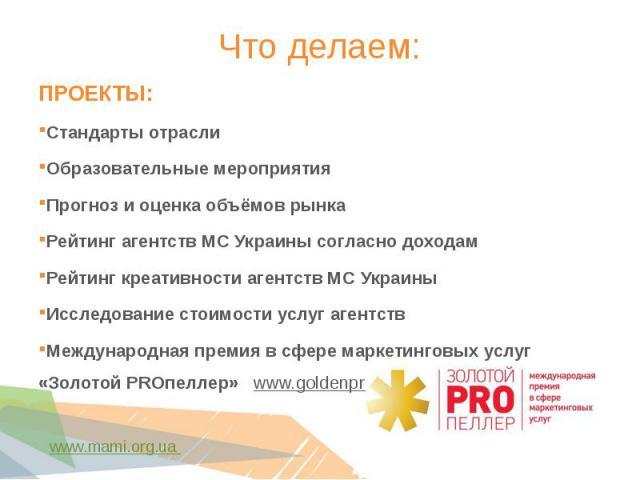ПРОЕКТЫ: ПРОЕКТЫ: Стандарты отрасли  Образовательные мероприятия Прогноз и оценка объёмов рынка  Рейтинг агентств МС Украины согласно доходам Рейтинг креативности агентств МС Украины  Исследование стоимости услуг агентств Междунаро…