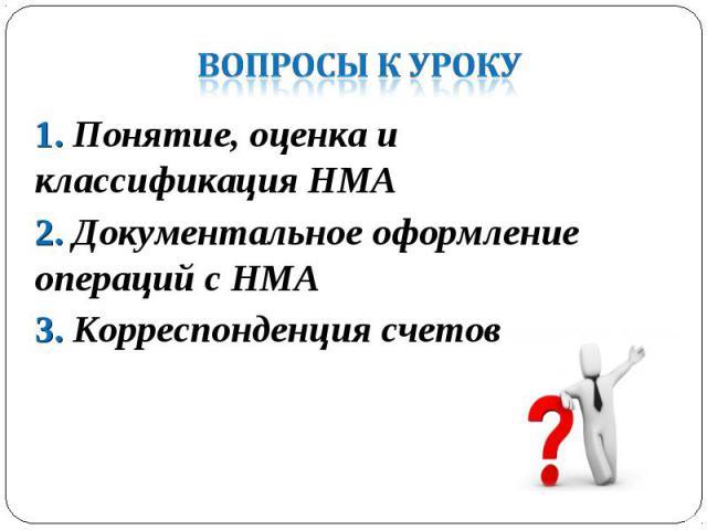 1. Понятие, оценка и классификация НМА 1. Понятие, оценка и классификация НМА 2. Документальное оформление операций с НМА 3. Корреспонденция счетов