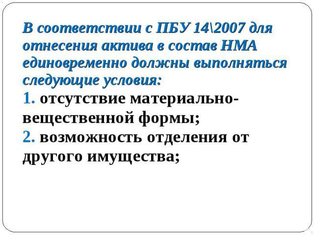 В соответствии с ПБУ 14\2007 для отнесения актива в состав НМА единовременно должны выполняться следующие условия: 1. отсутствие материально-вещественной формы; 2. возможность отделения от другого имущества; В соответствии с ПБУ 14\2007 для отнесени…