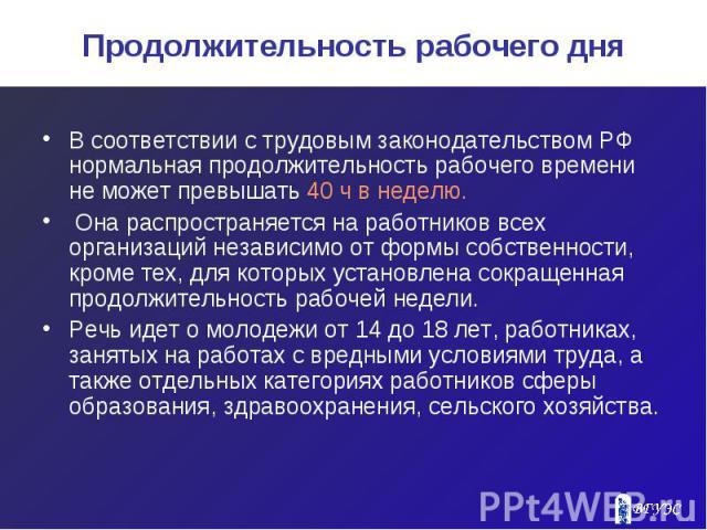 Продолжительность рабочего дня В соответствии с трудовым законодательством РФ нормальная продолжительность рабочего времени не может превышать 40 ч в неделю. Она распространяется на работников всех организаций независимо от формы собственности, кром…