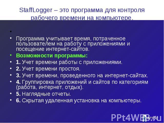 StaffLogger – это программа для контроля рабочего времени на компьютере.  Программа учитывает время, потраченное пользователем на работу с приложениями и посещение интернет-сайтов. Возможности программы: 1. Учет времени работы с приложениями. …