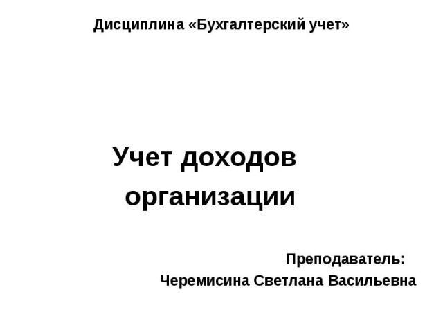 Учет доходов организации Преподаватель: Черемисина Светлана Васильевна