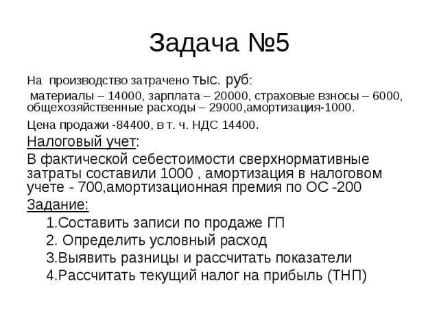 На производство затрачено тыс. руб: На производство затрачено тыс. руб: материалы – 14000, зарплата – 20000, страховые взносы – 6000, общехозяйственные расходы – 29000,амортизация-1000. Цена продажи -84400, в т. ч. НДС 14400. Налоговый учет: В факти…