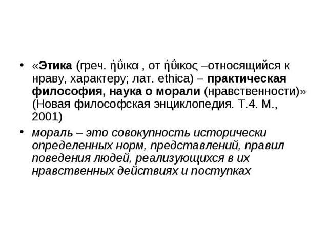 «Этика (греч. ήΰικα , от ήΰικος –относящийся к нраву, характеру; лат. ethica) – практическая философия, наука о морали (нравственности)» (Новая философская энциклопедия. Т.4. М., 2001) «Этика (греч. ήΰικα , от ήΰικος –относящийся к нраву, характеру;…