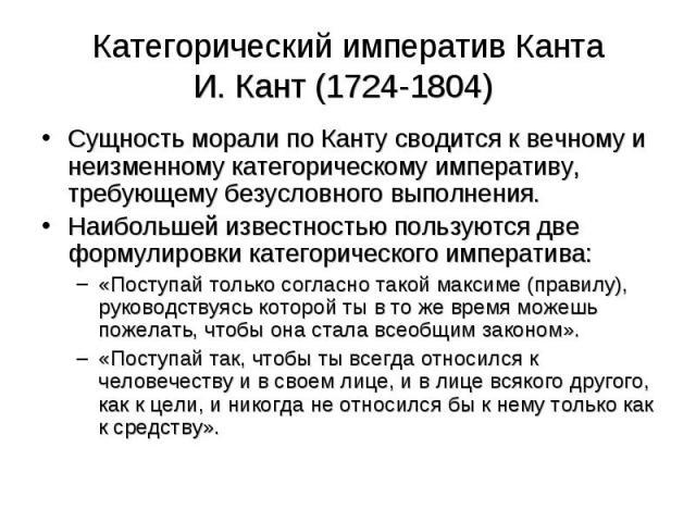 Сущность морали по Канту сводится к вечному и неизменному категорическому императиву, требующему безусловного выполнения. Сущность морали по Канту сводится к вечному и неизменному категорическому императиву, требующему безусловного выполнения. Наибо…