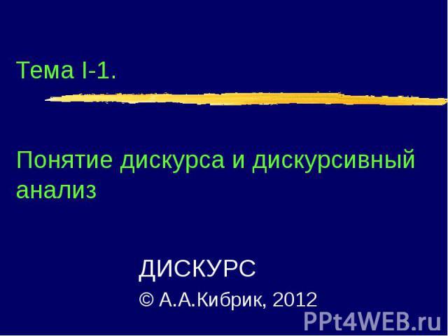 Тема I-1. Понятие дискурса и дискурсивный анализ ДИСКУРС © А.А.Кибрик, 2012