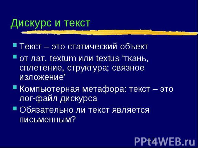 Дискурс и текст Текст – это статический объект от лат. textum или textus 'ткань, сплетение, структура; связное изложение' Компьютерная метафора: текст – это лог-файл дискурса Обязательно ли текст является письменным?