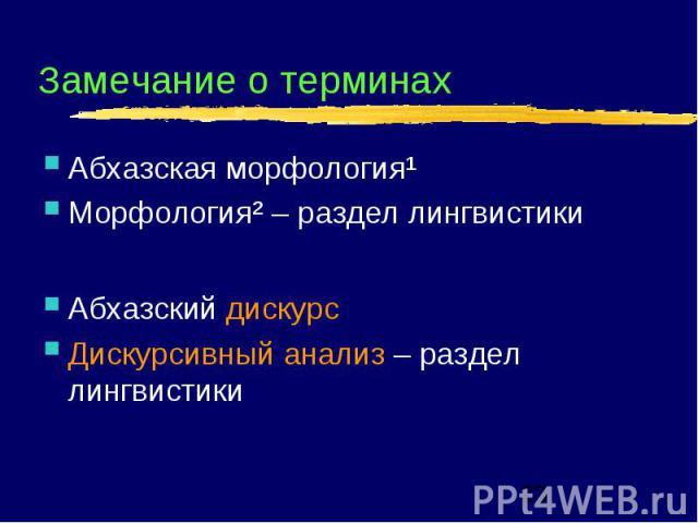 Замечание о терминах Абхазская морфология¹ Морфология² – раздел лингвистики Абхазский дискурс Дискурсивный анализ – раздел лингвистики