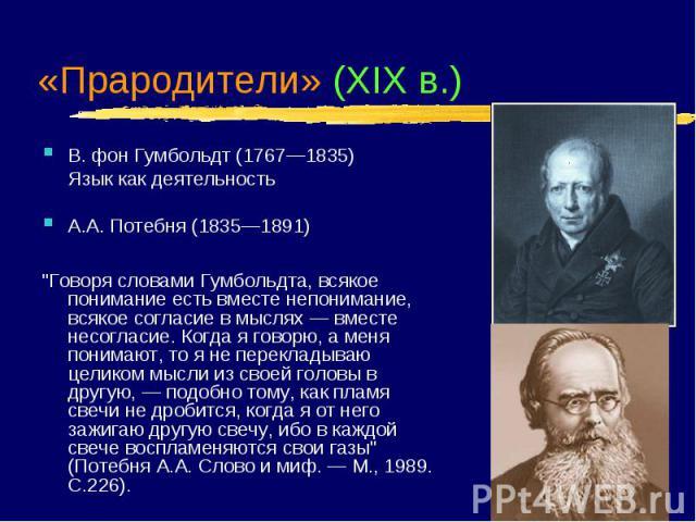 """«Прародители» (XIX в.) В. фон Гумбольдт (1767—1835) Язык как деятельность А.А. Потебня (1835—1891) """"Говоря словами Гумбольдта, всякое понимание есть вместе непонимание, всякое согласие в мыслях — вместе несогласие. Когда я говорю, а меня понима…"""