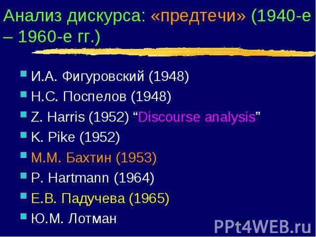 "Анализ дискурса: «предтечи» (1940-е – 1960-е гг.) И.А. Фигуровский (1948) Н.С. Поспелов (1948) Z. Harris (1952) ""Discourse analysis"" K. Pike (1952) М.М. Бахтин (1953) P. Hartmann (1964) Е.В. Падучева (1965) Ю.М. Лотман"