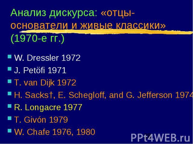 Анализ дискурса: «отцы-основатели и живые классики» (1970-е гг.) W. Dressler 1972 J. Petöfi 1971 T. van Dijk 1972 H. Sacks†, E. Schegloff, and G. Jefferson 1974 R. Longacre 1977 T. Givón 1979 W. Chafe 1976, 1980