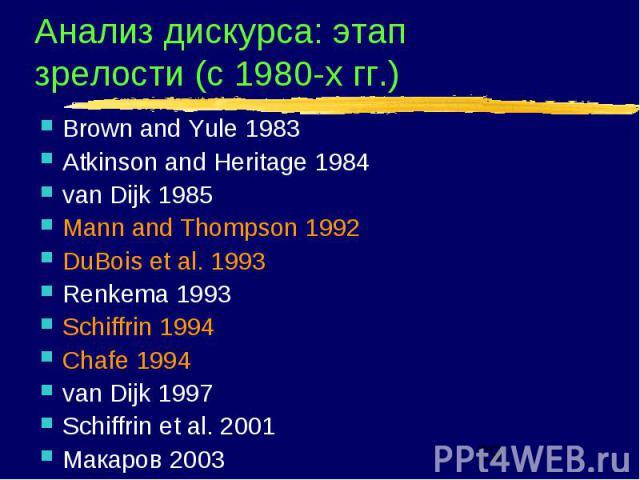 Анализ дискурса: этап зрелости (с 1980-х гг.) Brown and Yule 1983 Atkinson and Heritage 1984 van Dijk 1985 Mann and Thompson 1992 DuBois et al. 1993 Renkema 1993 Schiffrin 1994 Chafe 1994 van Dijk 1997 Schiffrin et al. 2001 Макаров 2003