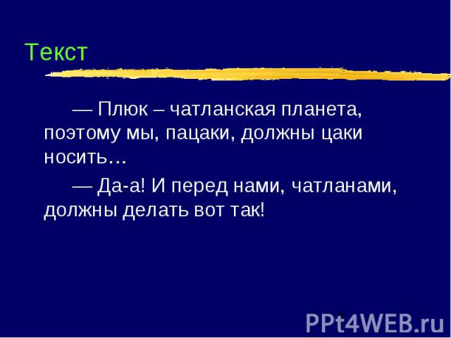 Текст — Плюк – чатланская планета, поэтому мы, пацаки, должны цаки носить… — Да-а! И перед нами, чатланами, должны делать вот так!