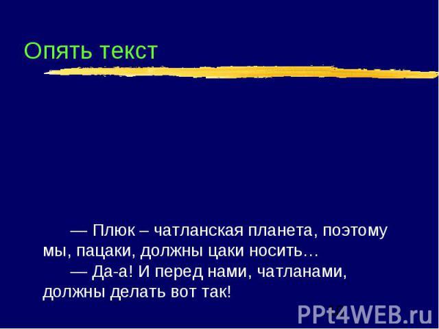 Опять текст — Плюк – чатланская планета, поэтому мы, пацаки, должны цаки носить… — Да-а! И перед нами, чатланами, должны делать вот так!