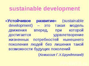 «Устойчивое развитие» (sustainable development) – это такая модель движения впер