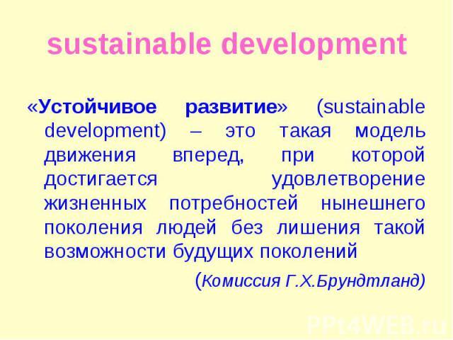 «Устойчивое развитие» (sustainable development) – это такая модель движения вперед, при которой достигается удовлетворение жизненных потребностей нынешнего поколения людей без лишения такой возможности будущих поколений «Устойчивое развитие» (sustai…