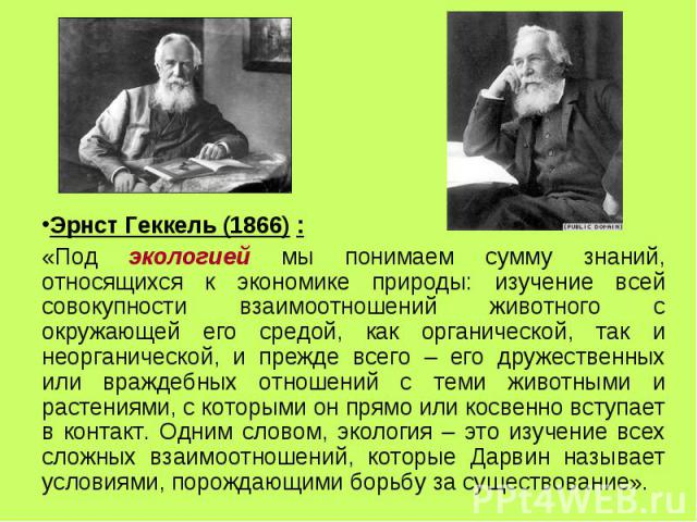 Эрнст Геккель (1866) : Эрнст Геккель (1866) : «Под экологией мы понимаем сумму знаний, относящихся к экономике природы: изучение всей совокупности взаимоотношений животного с окружающей его средой, как органической, так и неорганической, и прежде вс…