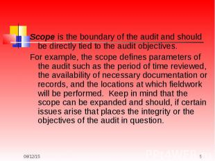 Scope is the boundary of the audit and should be directly tied to the audit obje