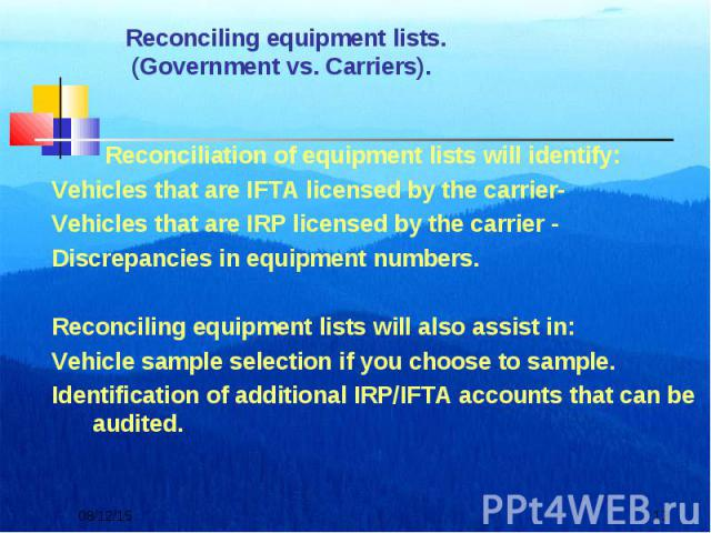 Reconciliation of equipment lists will identify: Reconciliation of equipment lists will identify: Vehicles that are IFTA licensed by the carrier- Vehicles that are IRP licensed by the carrier - Discrepancies in equipment numbers. Reconciling equipme…