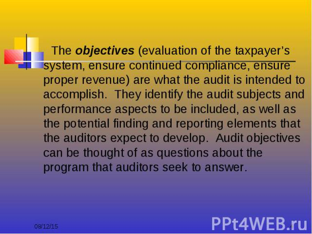 The objectives (evaluation of the taxpayer's system, ensure continued compliance, ensure proper revenue) are what the audit is intended to accomplish. They identify the audit subjects and performance aspects to be included, as well as the potential …