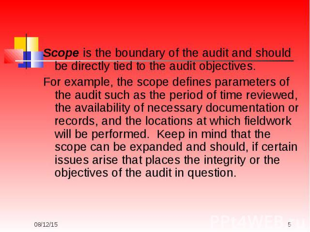 Scope is the boundary of the audit and should be directly tied to the audit objectives. For example, the scope defines parameters of the audit such as the period of time reviewed, the availability of necessary documentation or records, and the locat…
