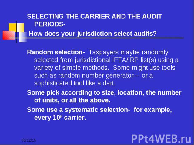 SELECTING THE CARRIER AND THE AUDIT PERIODS- SELECTING THE CARRIER AND THE AUDIT PERIODS- How does your jurisdiction select audits? Random selection- Taxpayers maybe randomly selected from jurisdictional IFTA/IRP list(s) using a variety of simple me…