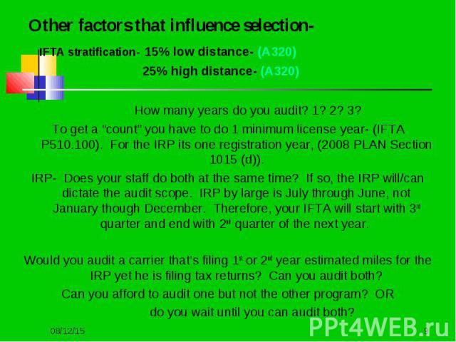 """Other factors that influence selection- Other factors that influence selection- IFTA stratification- 15% low distance- (A320) 25% high distance- (A320) How many years do you audit? 1? 2? 3? To get a """"count"""" you have to do 1 minimum license year- (IF…"""