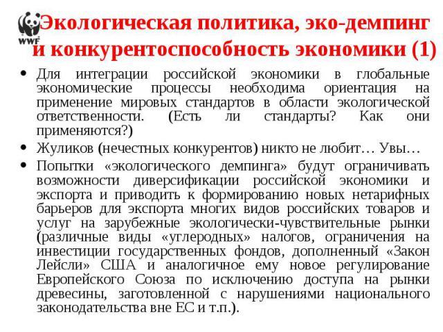 Экологическая политика, эко-демпинг и конкурентоспособность экономики (1) Для интеграции российской экономики в глобальные экономические процессы необходима ориентация на применение мировых стандартов в области экологической ответственности. (Есть л…